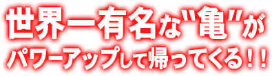 """世界一有名な""""亀""""がパワーアップして帰ってくる!!"""