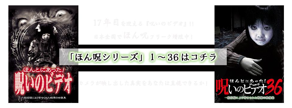 17年目を迎える『呪いのビデオ』!!日本全国でほん呪フリーク増殖中!カメラが映し出した真実をあなたは直視できるか!「ほん呪シリーズ」1〜36視聴ボタン